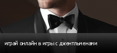 играй онлайн в игры с джентльменами