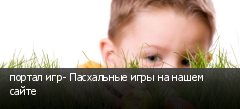 портал игр- Пасхальные игры на нашем сайте