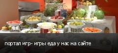 портал игр- игры еда у нас на сайте