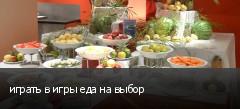 играть в игры еда на выбор