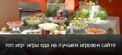 топ игр- игры еда на лучшем игровом сайте