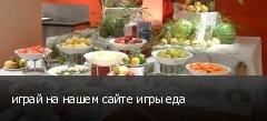 играй на нашем сайте игры еда