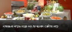 клевые игры еда на лучшем сайте игр