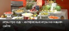 игры про еду - интересные игры на нашем сайте