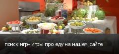поиск игр- игры про еду на нашем сайте