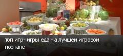топ игр- игры еда на лучшем игровом портале