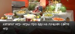 каталог игр- игры про еду на лучшем сайте игр