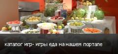 каталог игр- игры еда на нашем портале