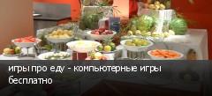 игры про еду - компьютерные игры бесплатно