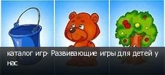 каталог игр- Развивающие игры для детей у нас