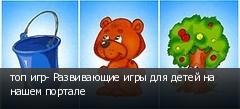 топ игр- Развивающие игры для детей на нашем портале