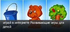играй в интернете Развивающие игры для детей