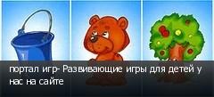 портал игр- Развивающие игры для детей у нас на сайте