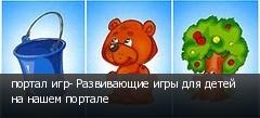 портал игр- Развивающие игры для детей на нашем портале