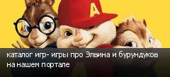 каталог игр- игры про Элвина и бурундуков на нашем портале