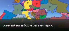 скачивай на выбор игры в империю