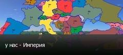 у нас - Империя