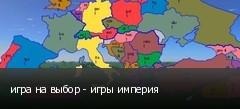 игра на выбор - игры империя