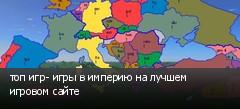 топ игр- игры в империю на лучшем игровом сайте