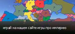 играй на нашем сайте игры про империю