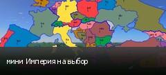 мини Империя на выбор