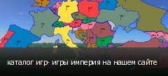 каталог игр- игры империя на нашем сайте
