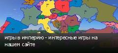 игры в империю - интересные игры на нашем сайте