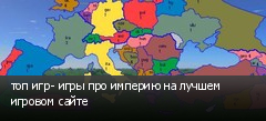 топ игр- игры про империю на лучшем игровом сайте
