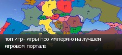топ игр- игры про империю на лучшем игровом портале