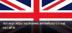 топ игр- игры на знание английского у нас на сайте