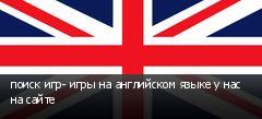 поиск игр- игры на английском языке у нас на сайте