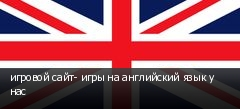игровой сайт- игры на английский язык у нас