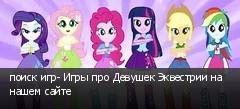 поиск игр- Игры про Девушек Эквестрии на нашем сайте