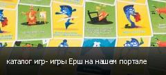 каталог игр- игры Ерш на нашем портале