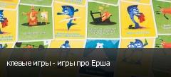 клевые игры - игры про Ерша