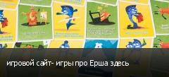 игровой сайт- игры про Ерша здесь