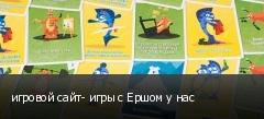 игровой сайт- игры с Ершом у нас