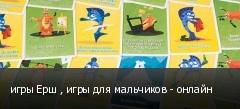игры Ерш , игры для мальчиков - онлайн