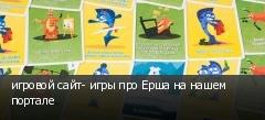 игровой сайт- игры про Ерша на нашем портале