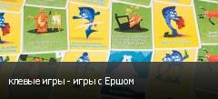 клевые игры - игры с Ершом