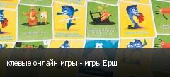 клевые онлайн игры - игры Ерш