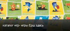 каталог игр- игры Ерш здесь