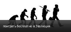 поиграть бесплатно в Эволюция