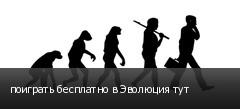 поиграть бесплатно в Эволюция тут