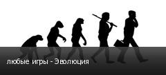 любые игры - Эволюция
