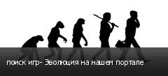 поиск игр- Эволюция на нашем портале
