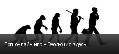 Топ онлайн игр - Эволюция здесь