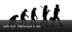 сайт игр- Эволюция у нас