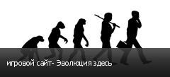 игровой сайт- Эволюция здесь