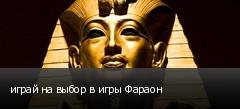 играй на выбор в игры Фараон